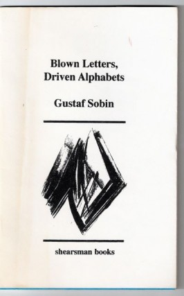 BLOWN LETTERS, DRIVEN ALPHABETS. GUSTAF SOBIN